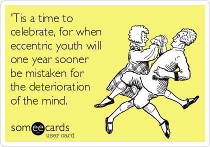 'Tis a time to celebrate, for when eccentric youth will one year sooner be mistaken for the deterioration of the mind.