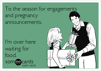 tis the season for engagements and pregnancy announcements im over here waiting for