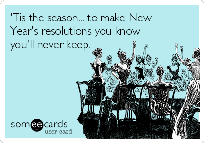 'Tis the season... to make New Year's resolutions you know you'll never keep.