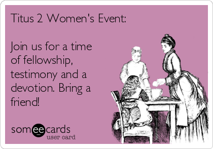 Titus 2 Women's Event:   Join us for a time of fellowship, testimony and a devotion. Bring a friend!
