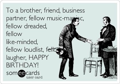 To a brother, friend, business partner, fellow music-maniac, fellow dreaded, fellow like-minded, fellow loudlist, fellow laugher, HAPPY BIRTHDAY!