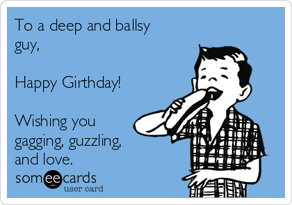 To a deep and ballsy guy,  Happy Girthday!  Wishing you gagging, guzzling, and love.