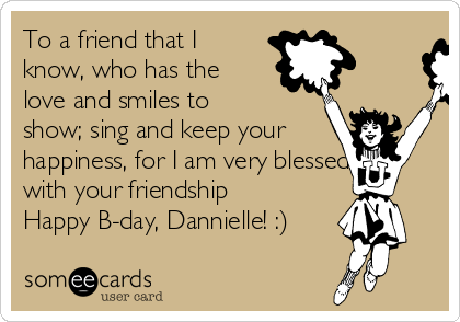To a friend that I know, who has the love and smiles to show; sing and keep your happiness, for I am very blessed with your friendship Happy B-day, Dannielle! :)
