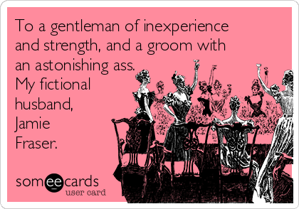 To a gentleman of inexperience and strength, and a groom with an astonishing ass. My fictional husband, Jamie Fraser.