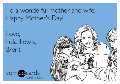 To a wonderful mother and wife, Happy Mother's Day!  Love, Lula, Lewis, Brent