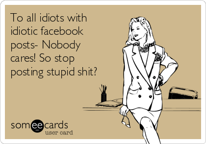 To all idiots with idiotic facebook posts- Nobody cares! So stop posting stupid shit?
