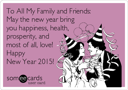To All My Family and Friends: May the new year bring you happiness, health,  prosperity, and most of all, love! Happy  New Year 2015!