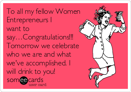To all my fellow Women Entrepreneurs I want to say…Congratulations!!! Tomorrow we celebrate who we are and what we've accomplished. I will drink to you!