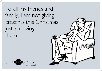 To all my friends and family, I am not giving presents this Christmas just receiving them