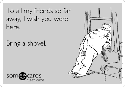 To all my friends so far away, I wish you were here.   Bring a shovel.