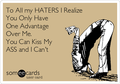 To All my HATERS I Realize You Only Have One Advantage Over Me. You Can Kiss My  ASS and I Can't