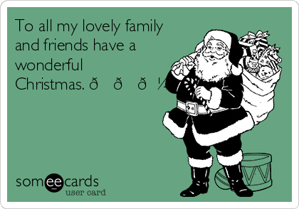 To all my lovely family and friends have a wonderful Christmas. ??????