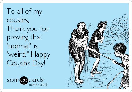 """To all of my cousins,  Thank you for proving that """"normal"""" is """"weird."""" Happy Cousins Day!"""