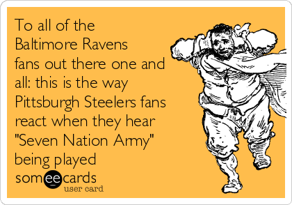 """To all of the Baltimore Ravens fans out there one and all: this is the way Pittsburgh Steelers fans react when they hear """"Seven Nation Army"""" being played"""