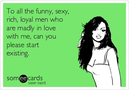 To all the funny, sexy, rich, loyal men who are madly in love with me, can you please start existing.