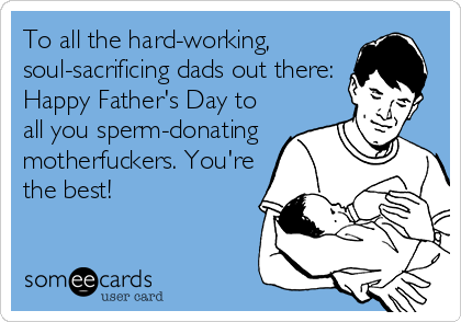 To all the hard-working, soul-sacrificing dads out there: Happy Father's Day to all you sperm-donating motherfuckers. You're the best!