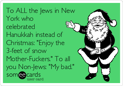 "To ALL the Jews in New York who celebrated Hanukkah instead of Christmas: ""Enjoy the 3-feet of snow Mother-Fuckers."" To all you Non-Jews: ""My bad."""