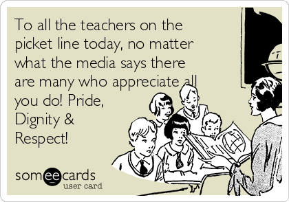 To all the teachers on the picket line today, no matter what the media says there are many who appreciate all you do! Pride, Dignity & Respect!
