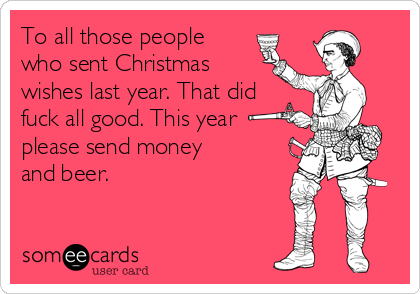 To all those people who sent Christmas wishes last year. That did fuck all good. This year please send money and beer.