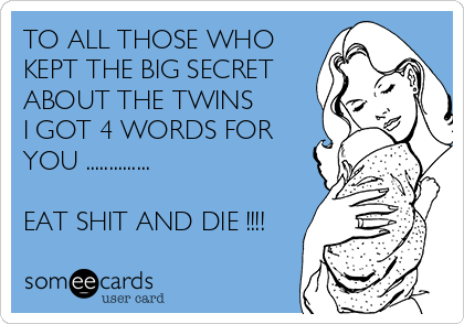 TO ALL THOSE WHO KEPT THE BIG SECRET ABOUT THE TWINS I GOT 4 WORDS