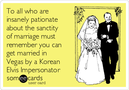 To all who are insanely pationate about the sanctity of marriage must remember you can get married in Vegas by a Korean Elvis Impersonator