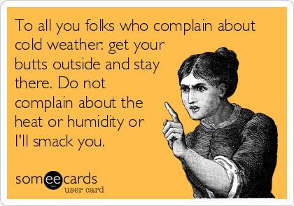 To all you folks who complain about cold weather: get your butts outside and stay there. Do not complain about the heat or humidity or I'll smack you.
