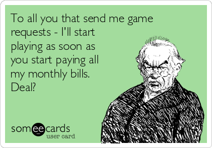 To all you that send me game requests - I'll start playing as soon as you start paying all my monthly bills.  Deal?
