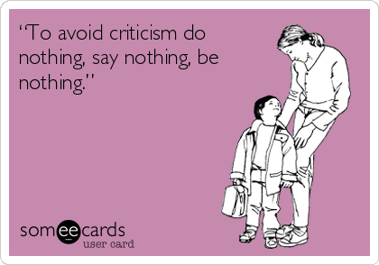 """""""To avoid criticism do nothing, say nothing, be nothing."""""""