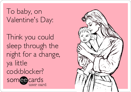 To baby, on Valentine's Day:  Think you could sleep through the night for a change, ya little  cockblocker?