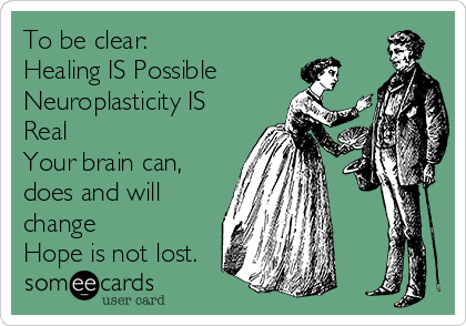 To be clear: Healing IS Possible Neuroplasticity IS Real Your brain can, does and will change Hope is not lost.