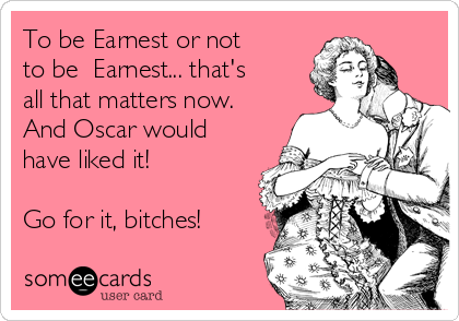 To be Earnest or not to be  Earnest... that's all that matters now. And Oscar would have liked it!  Go for it, bitches!