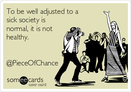 To be well adjusted to a sick society is normal, it is not healthy.   @PieceOfChance