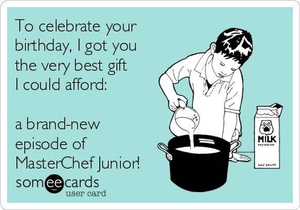 To celebrate your birthday, I got you the very best gift I could afford:   a brand-new episode of MasterChef Junior!