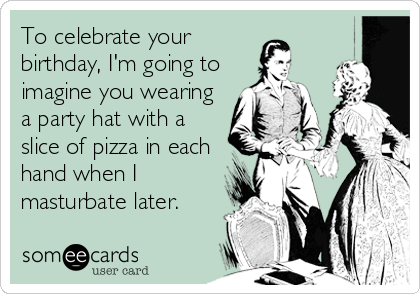 To celebrate your birthday, I'm going to imagine you wearing a party hat with a slice of pizza in each hand when I masturbate later.