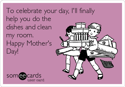 To celebrate your day, I'll finally help you do the dishes and clean my room. Happy Mother's Day!