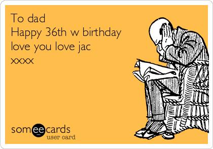 To dad Happy 36th w birthday love you love jac xxxx