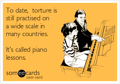 To date,  torture is still practised on a wide scale in many countries.  It's called piano lessons.