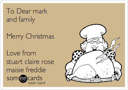 To Dear mark and family   Merry Christmas  Love from stuart claire rose maisie freddie