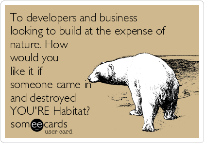 To developers and business looking to build at the expense of nature. How would you like it if someone came in and destroyed YOU'RE Habitat?