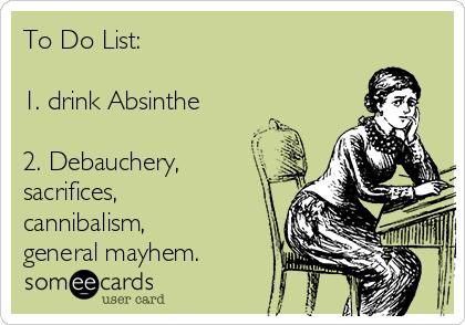 To Do List:  1. drink Absinthe  2. Debauchery, sacrifices, cannibalism, general mayhem.