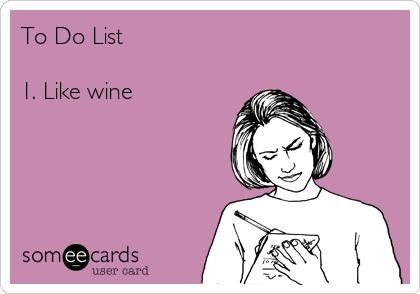 To Do List  1. Like wine