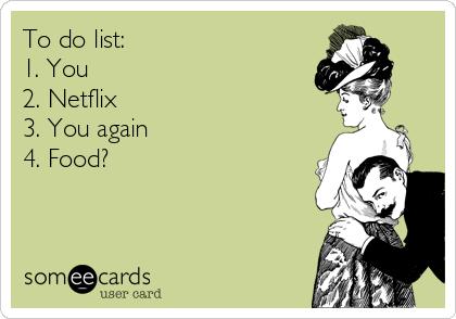 To do list: 1. You 2. Netflix 3. You again 4. Food?