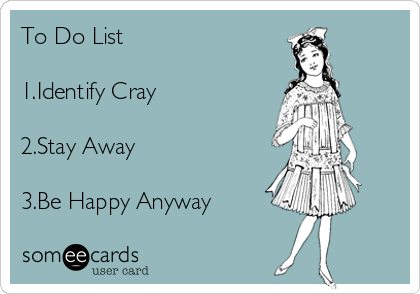 To Do List   1.Identify Cray  2.Stay Away   3.Be Happy Anyway