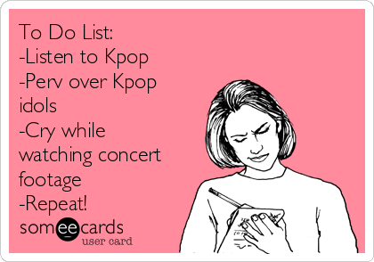 To Do List: -Listen to Kpop -Perv over Kpop idols -Cry while watching concert footage -Repeat!