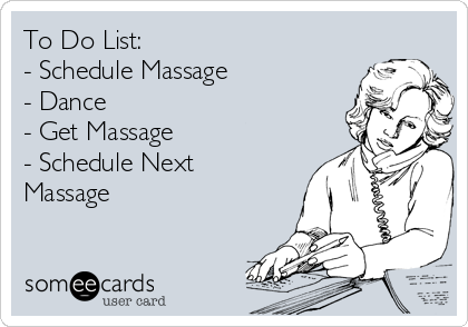 To Do List: - Schedule Massage - Dance - Get Massage - Schedule Next Massage