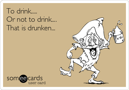 To drink..... Or not to drink.... That is drunken...