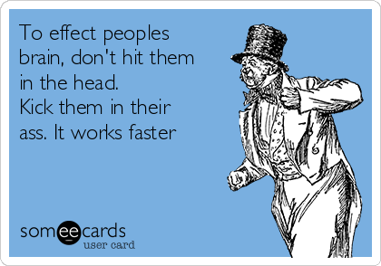 To effect peoples brain, don't hit them in the head.  Kick them in their ass. It works faster