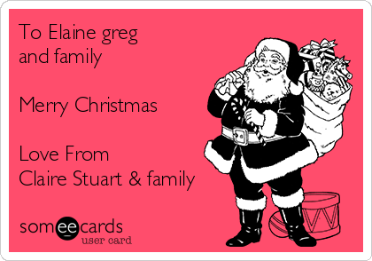 To Elaine greg and family  Merry Christmas    Love From Claire Stuart & family