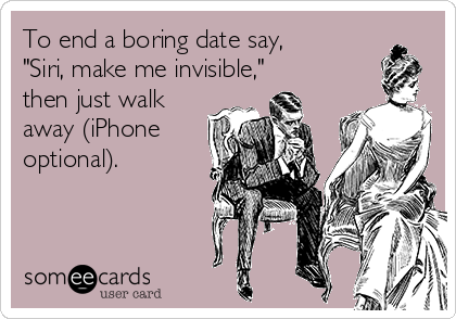 "To end a boring date say, ""Siri, make me invisible,"" then just walk away (iPhone optional)."