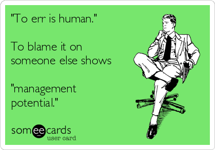 """""""To err is human.""""     To blame it on someone else shows   """"management potential."""""""